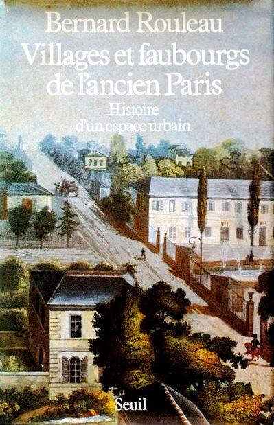 Rouleau, Bernard, Villages et faubourgs de l'ancien Paris. Histoire d'un espace urbain, Paris, Seuil, 1985.