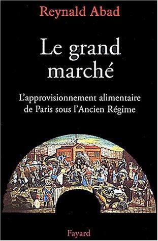 Abad, Reynald, Le grand marché : l'approvisionnement alimentaire de Paris sous l'Ancien Régime, Paris, Fayard, 2002.